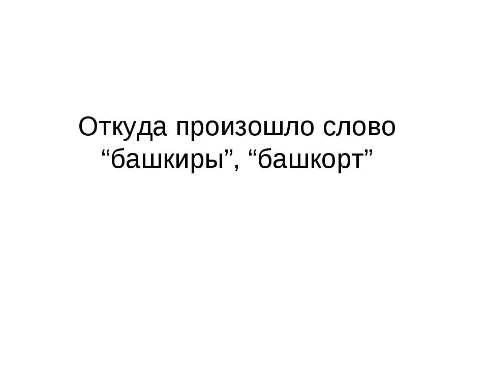 """Откуда произошло слово """"башкиры"""", """"башкорт"""""""