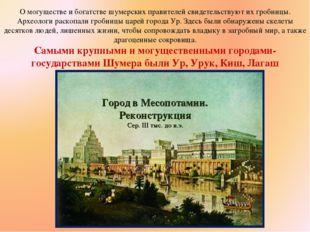 О могуществе и богатстве шумерских правителей свидетельствуют их гробницы. Ар