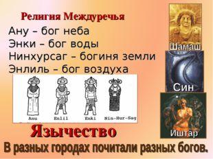 Ану – бог неба Энки – бог воды Нинхурсаг – богиня земли Энлиль – бог воздуха
