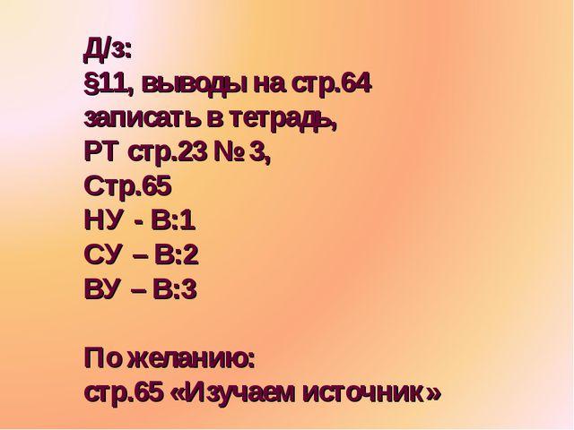 Д/з: §11, выводы на стр.64 записать в тетрадь, РТ стр.23 № 3, Стр.65 НУ - В:1...