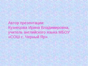 Автор презентации: Кузнецова Ирина Владимировна, учитель английского языка МБ