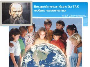 Без детей нельзя было бы ТАК любить человечество. Ф.М. Достоевский
