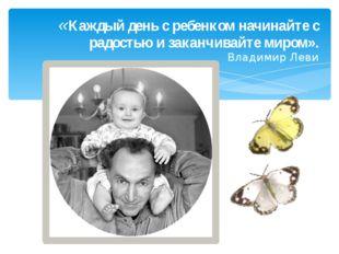 «Каждый день с ребенком начинайте с радостью и заканчивайте миром». Владимир