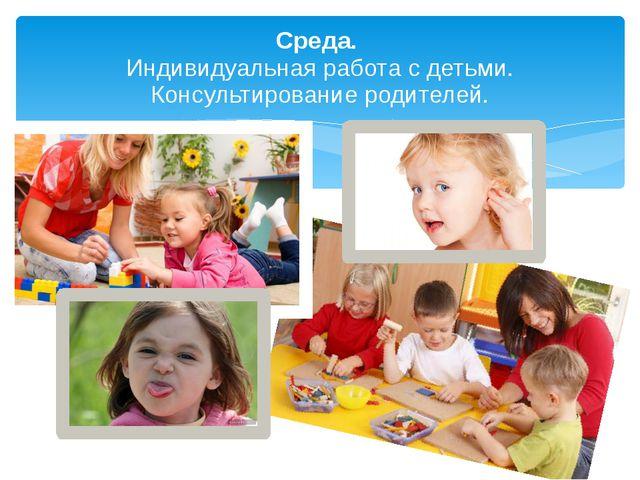 Среда. Индивидуальная работа с детьми. Консультирование родителей.