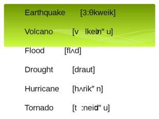 Earthquake[3:θkweik] Volcano[v lkeinəu] Flood[flΛd] Drought[draut]