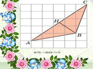 (5+ 7/2 ) – 1 =(5+3,5) – 1 = 7,5