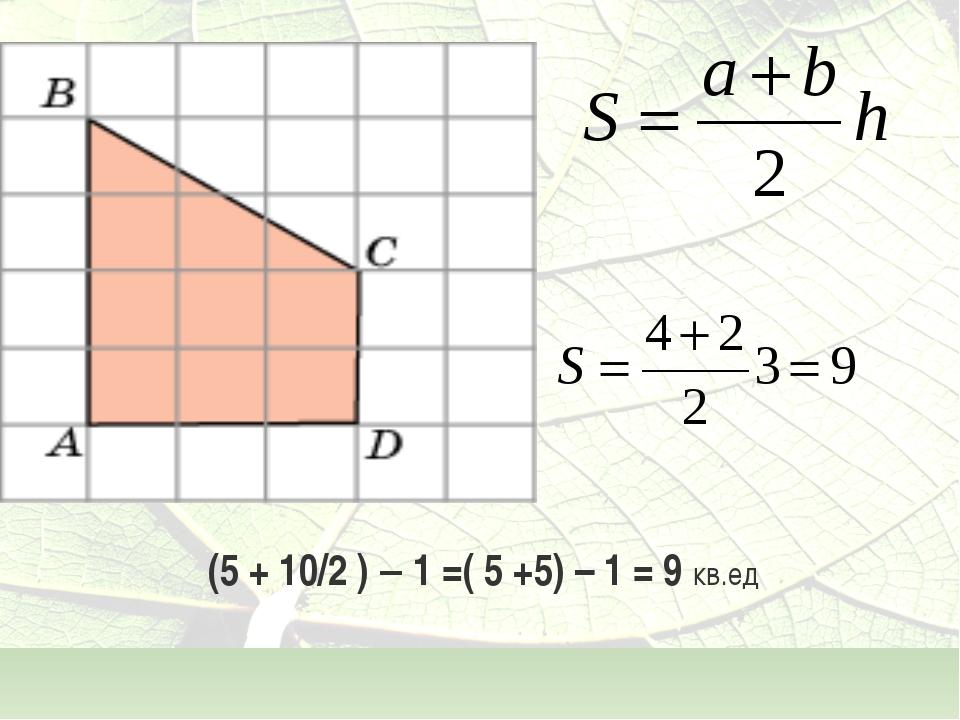 (5 + 10/2 ) – 1 =( 5 +5) – 1 = 9 кв.ед