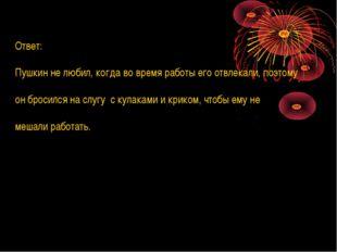 Ответ: Пушкин не любил, когда во время работы его отвлекали, поэтому он броси