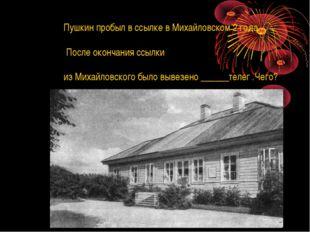 Пушкин пробыл в ссылке в Михайловском 2 года. После окончания ссылки из Михай