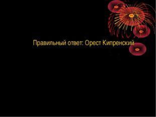 Правильный ответ: Орест Кипренский