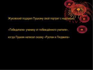 Жуковский подарил Пушкину свой портрет с надписью: «Победителю- ученику от по