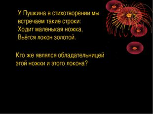 У Пушкина в стихотворении мы встречаем такие строки: Ходит маленькая ножка, В