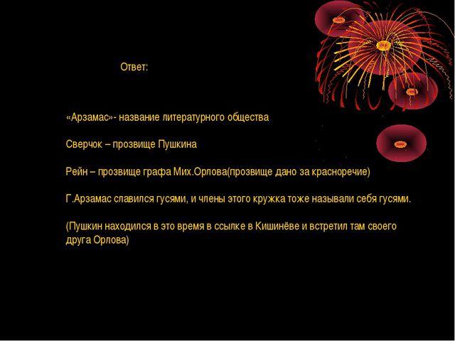 Ответ: «Арзамас»- название литературного общества Сверчок – прозвище Пушкина...