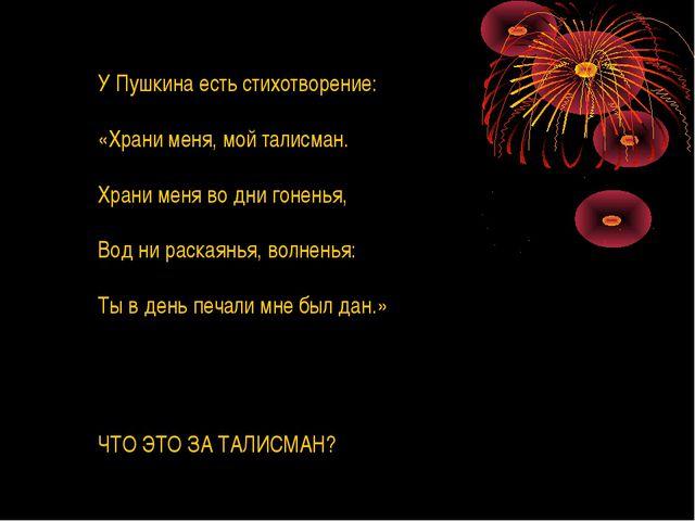 У Пушкина есть стихотворение: «Храни меня, мой талисман. Храни меня во дни го...