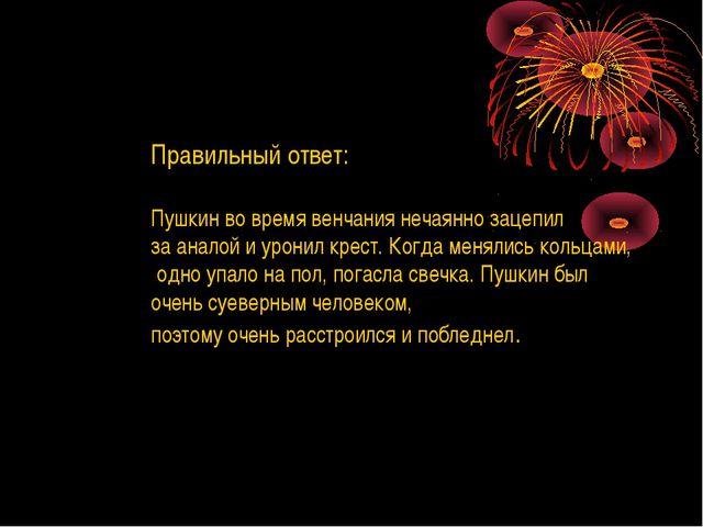 Правильный ответ: Пушкин во время венчания нечаянно зацепил за аналой и урони...
