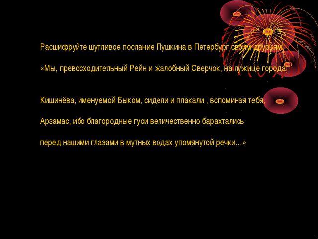 Расшифруйте шутливое послание Пушкина в Петербург своим друзьям: «Мы, превосх...