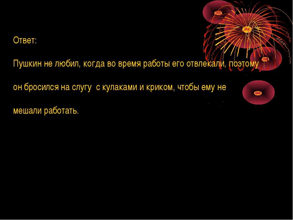 Ответ: Пушкин не любил, когда во время работы его отвлекали, поэтому он броси...