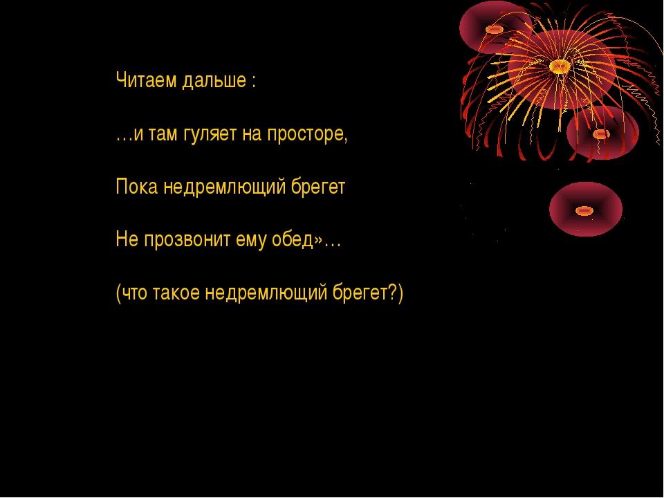 Читаем дальше : …и там гуляет на просторе, Пока недремлющий брегет Не прозвон...