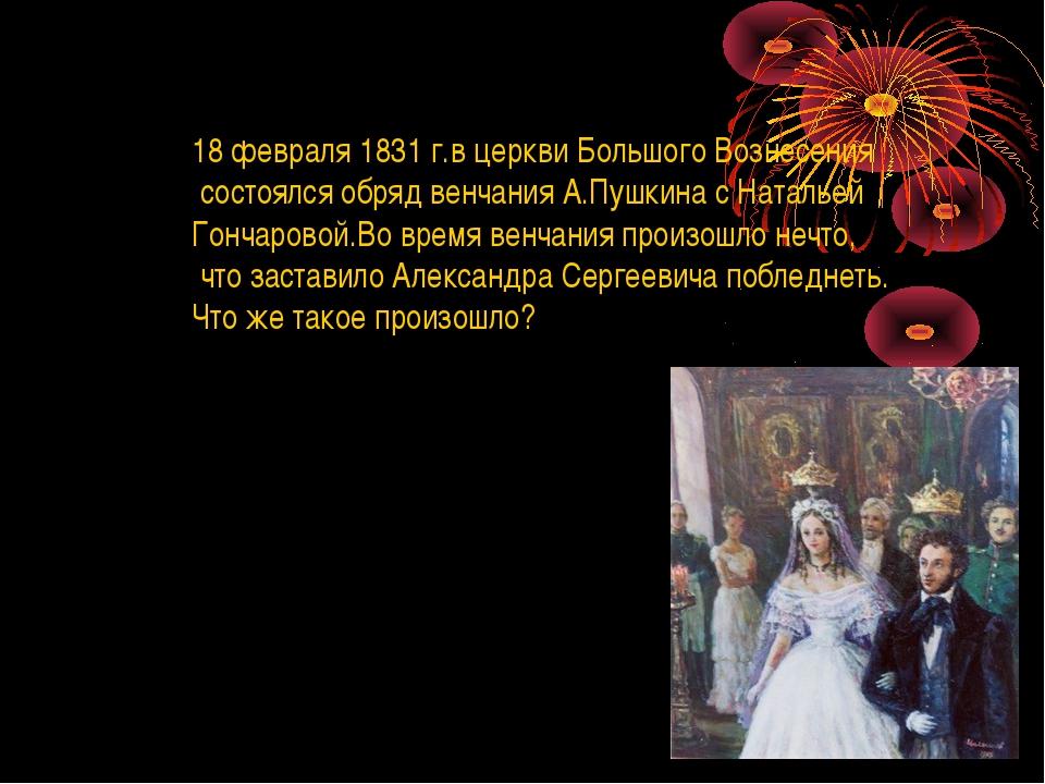 18 февраля 1831 г.в церкви Большого Вознесения состоялся обряд венчания А.Пуш...