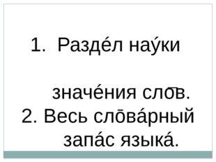 I Ле́ксика — Раздéл наýки ō͜ языкé, изучáющий значéния слов. 2. Весь слōвáрн