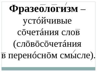 Фразеологизм – устóйчивые сōчетáния слов (слōвōсōчетáния в ͜перенóснōм смысл