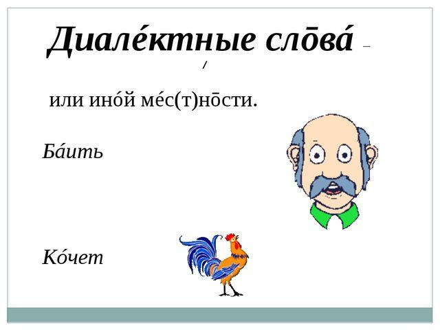 Диалéктные слōвá – слōвá, упōтребляемые жи́телями той или ͜инóй мéс(т)нōсти....