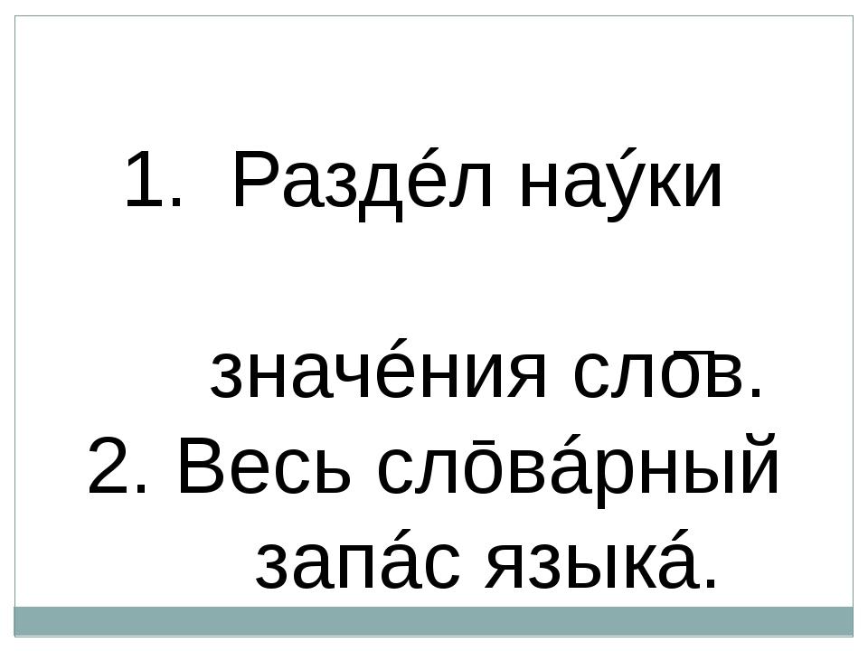 I Ле́ксика — Раздéл наýки ō͜ языкé, изучáющий значéния слов. 2. Весь слōвáрн...
