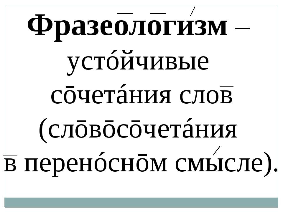 Фразеологизм – устóйчивые сōчетáния слов (слōвōсōчетáния в ͜перенóснōм смысл...