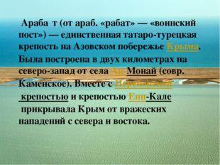 Араба́т(от араб. «рабат»— «воинский пост»)— единственная татаро-турецкая
