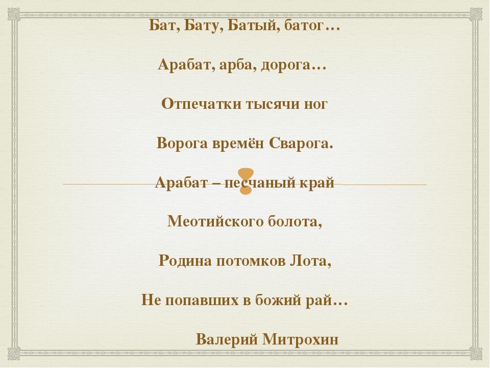 Бат, Бату, Батый, батог… Арабат, арба, дорога… Отпечатки тысячи ног Ворога в...