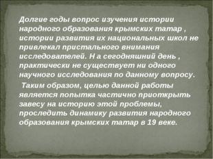 Долгие годы вопрос изучения истории народного образования крымских татар , и