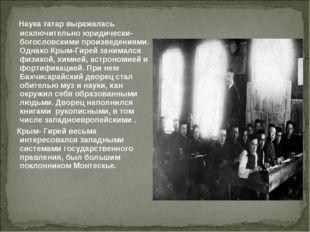 Наука татар выражалась исключительно юридически- богословскими произведениям
