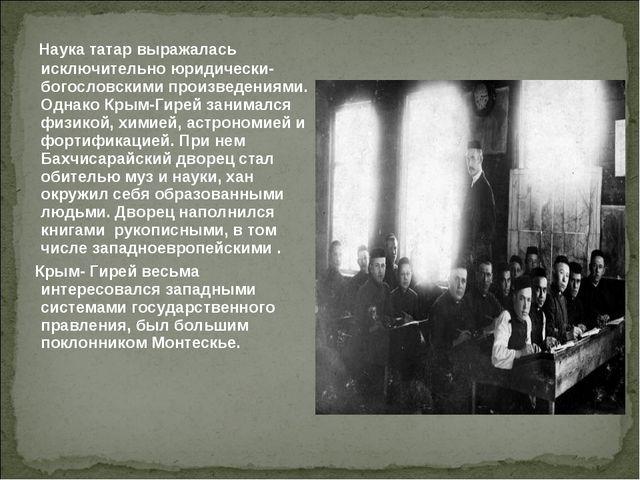 Наука татар выражалась исключительно юридически- богословскими произведениям...
