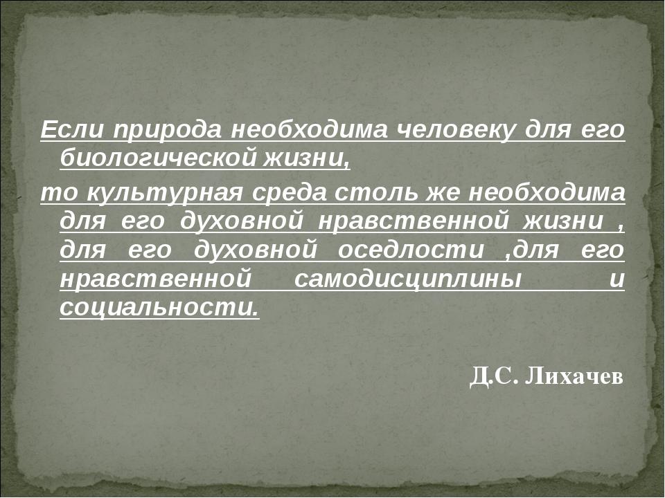 Если природа необходима человеку для его биологической жизни, то культурная с...
