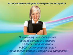 Презентацию подготовила Гаянова Каусария Гаязовна- педагог-библиотекарь МБОУ