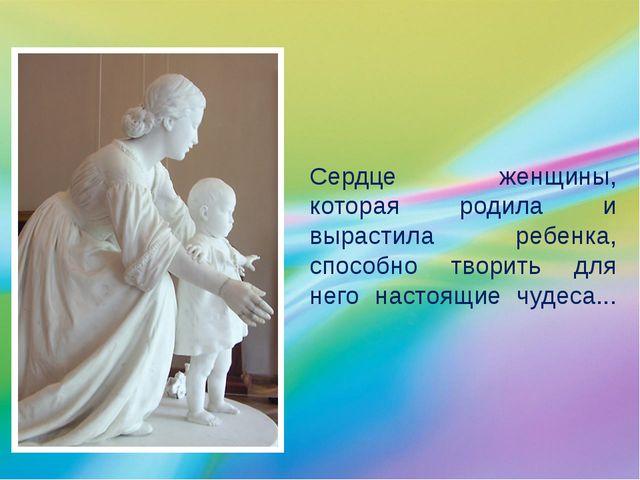 Сердце женщины, которая родила и вырастила ребенка, способно творить для нег...