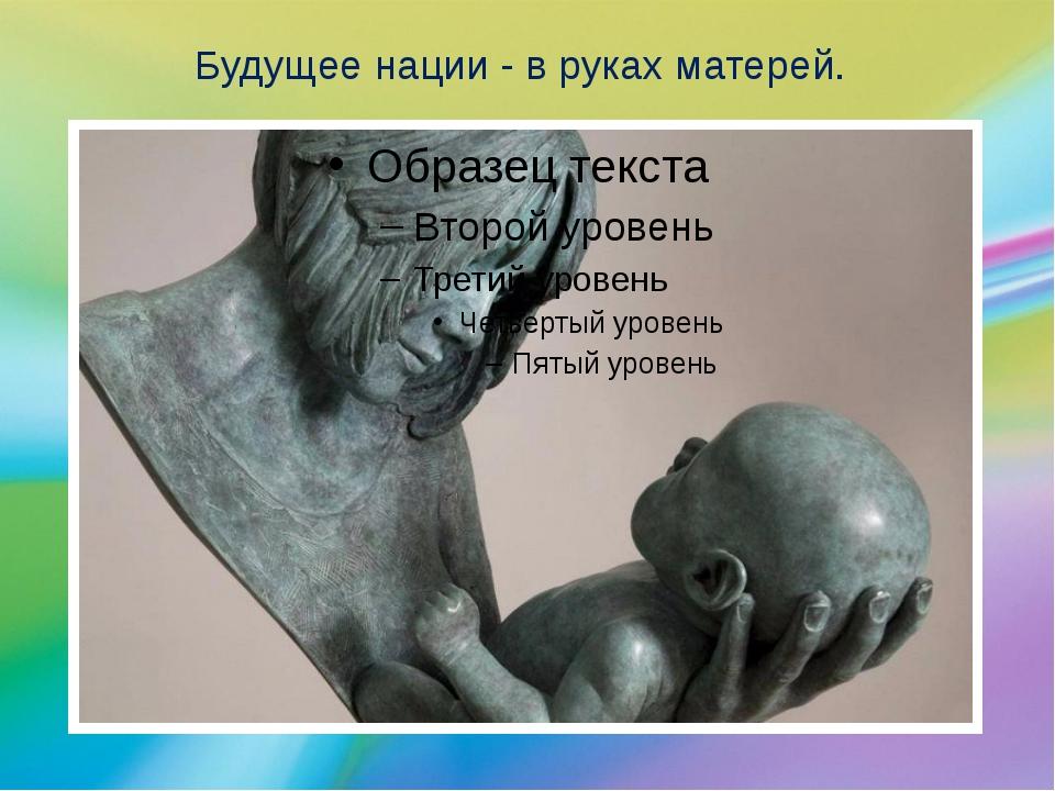 Будущее нации - в руках матерей.