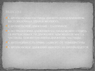 ВЫВОДЫ 1. БРОУНОВСКИЕ ЧАСТИЦЫ ДВИЖУТСЯ ПОД ВЛИЯНИЕМ БЕСПОРЯДОЧНЫХ УДАРОВ МОЛЕ