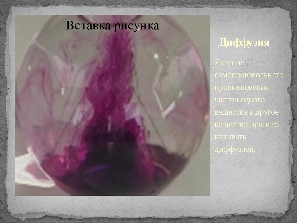 Диффузия Явление самопроизвольного проникновения частиц одного вещества в дру...