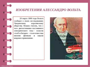 ИЗОБРЕТЕНИЯ АЛЕССАНДРО ВОЛЬТА. 20 марта 1800 года Вольта сообщил о своих иссл