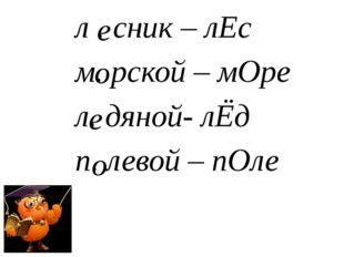 л . сник – лЕс м. рской – мОре л. дяной- лЁд п. левой – пОле е о е о