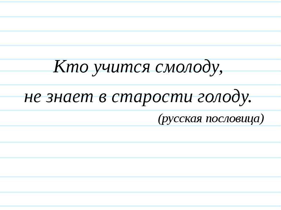 Кто учится смолоду, не знает в старости голоду. (русская пословица)