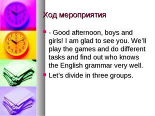 Ход мероприятия - Good afternoon, boys and girls! I am glad to see you. We'll