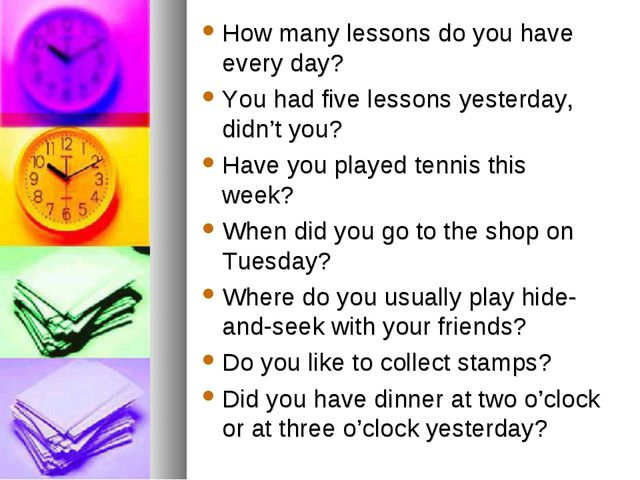 How many lessons do you have every day? You had five lessons yesterday, didn'...