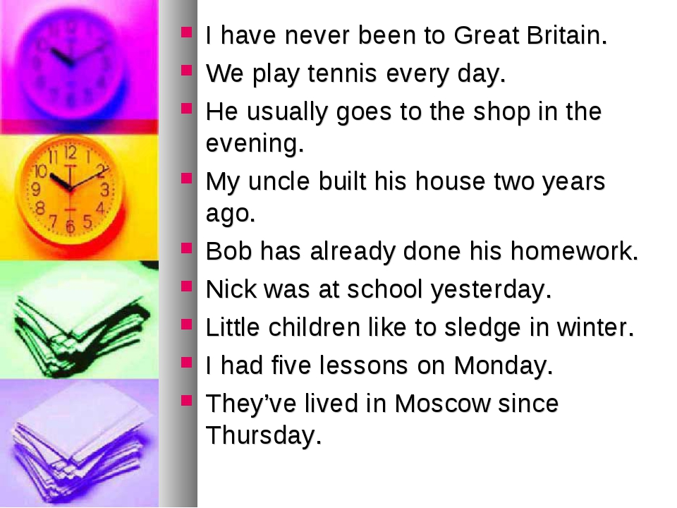 I have never been to Great Britain. We play tennis every day. He usually goes...