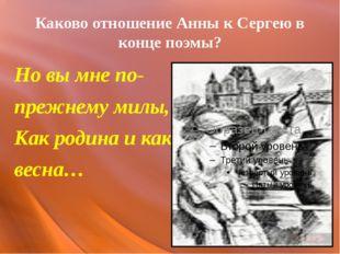 Каково отношение Анны к Сергею в конце поэмы? Но вы мне по- прежнему милы, Ка