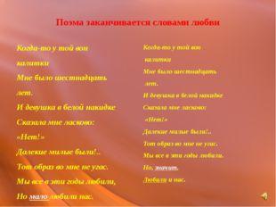 Поэма заканчивается словами любви Когда-то у той вон калитки Мне было шестнад