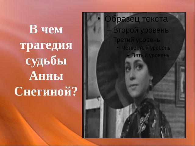 В чем трагедия судьбы Анны Снегиной?