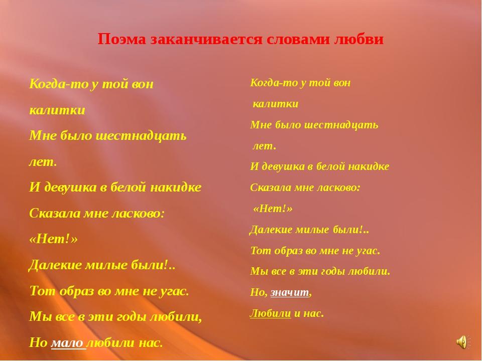 Поэма заканчивается словами любви Когда-то у той вон калитки Мне было шестнад...