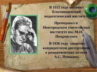 . В 1932 году окончил Благовещенский педагогический институт Преподавал в Нов